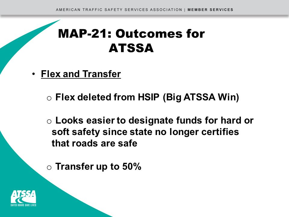 MAP-21: Outcomes for ATSSA Flex and Transfer o Flex deleted from HSIP (Big ATSSA Win) o Looks easier to designate funds for hard or soft safety since state no longer certifies that roads are safe o Transfer up to 50%