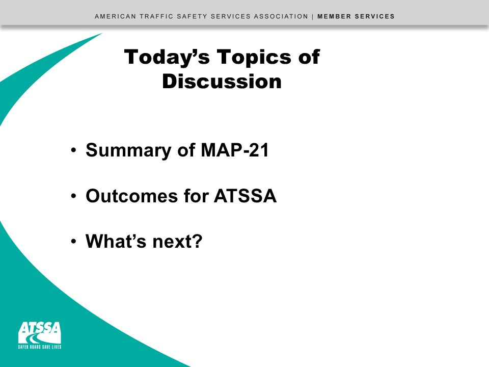 Today's Topics of Discussion Summary of MAP-21 Outcomes for ATSSA What's next
