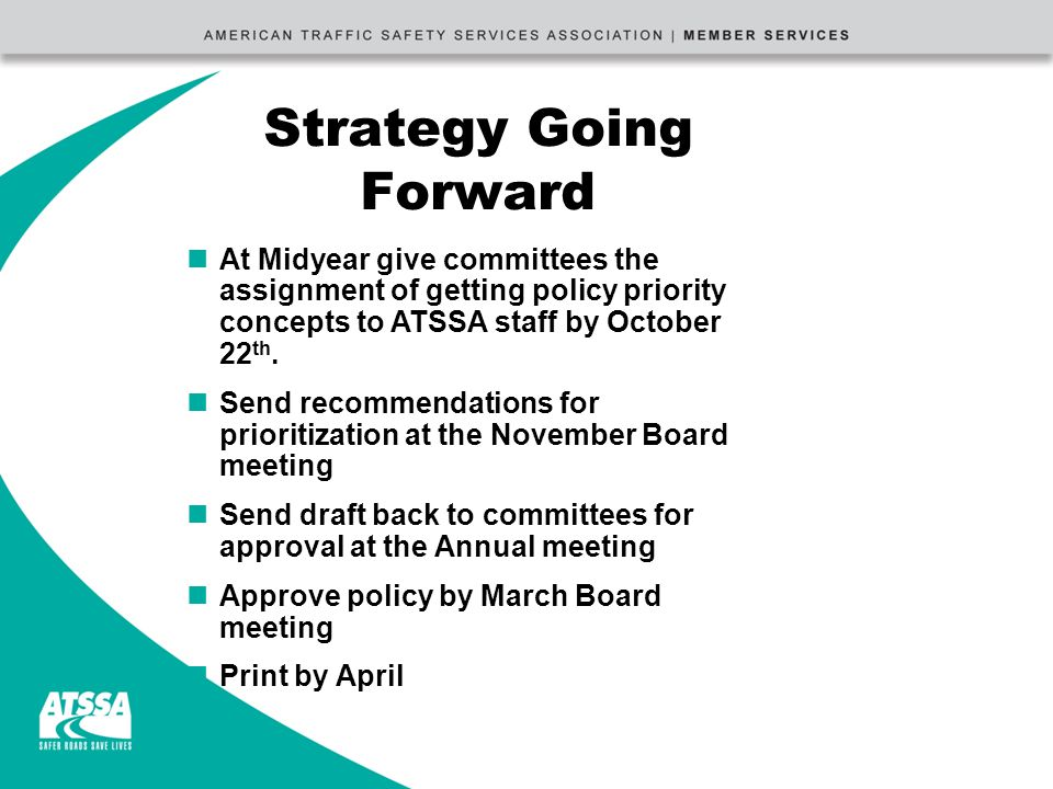 Strategy Going Forward nAt Midyear give committees the assignment of getting policy priority concepts to ATSSA staff by October 22 th.