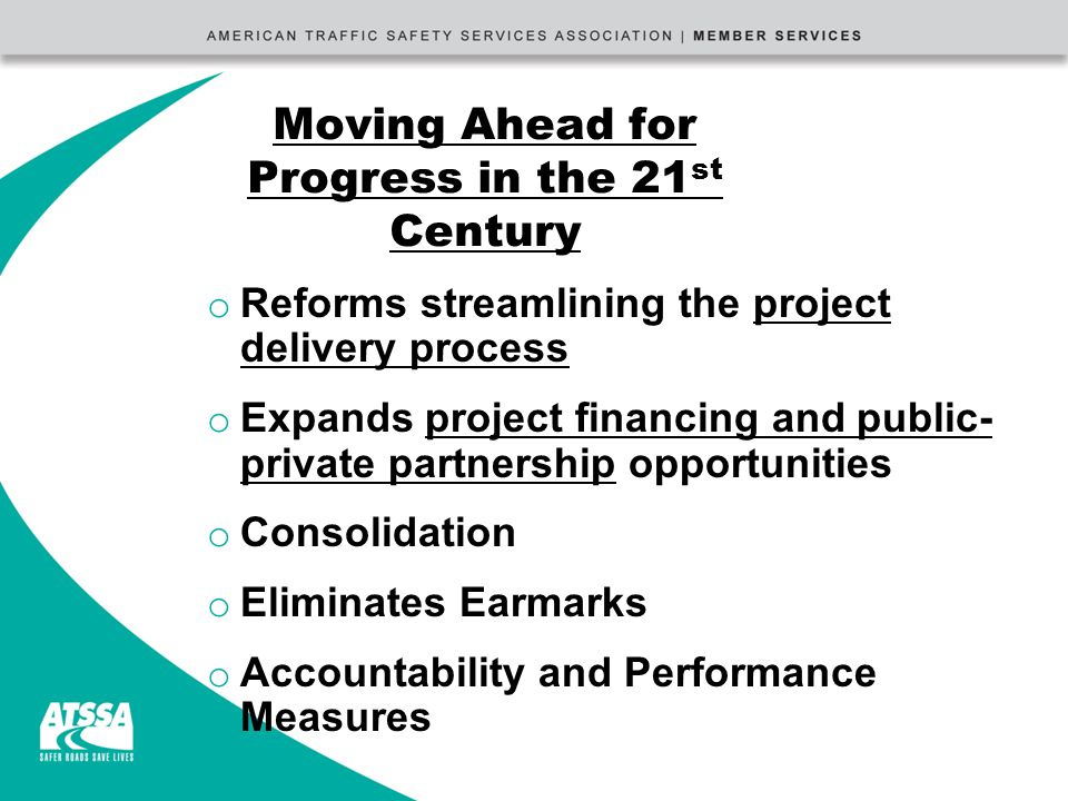 Moving Ahead for Progress in the 21 st Century o Reforms streamlining the project delivery process o Expands project financing and public- private partnership opportunities o Consolidation o Eliminates Earmarks o Accountability and Performance Measures