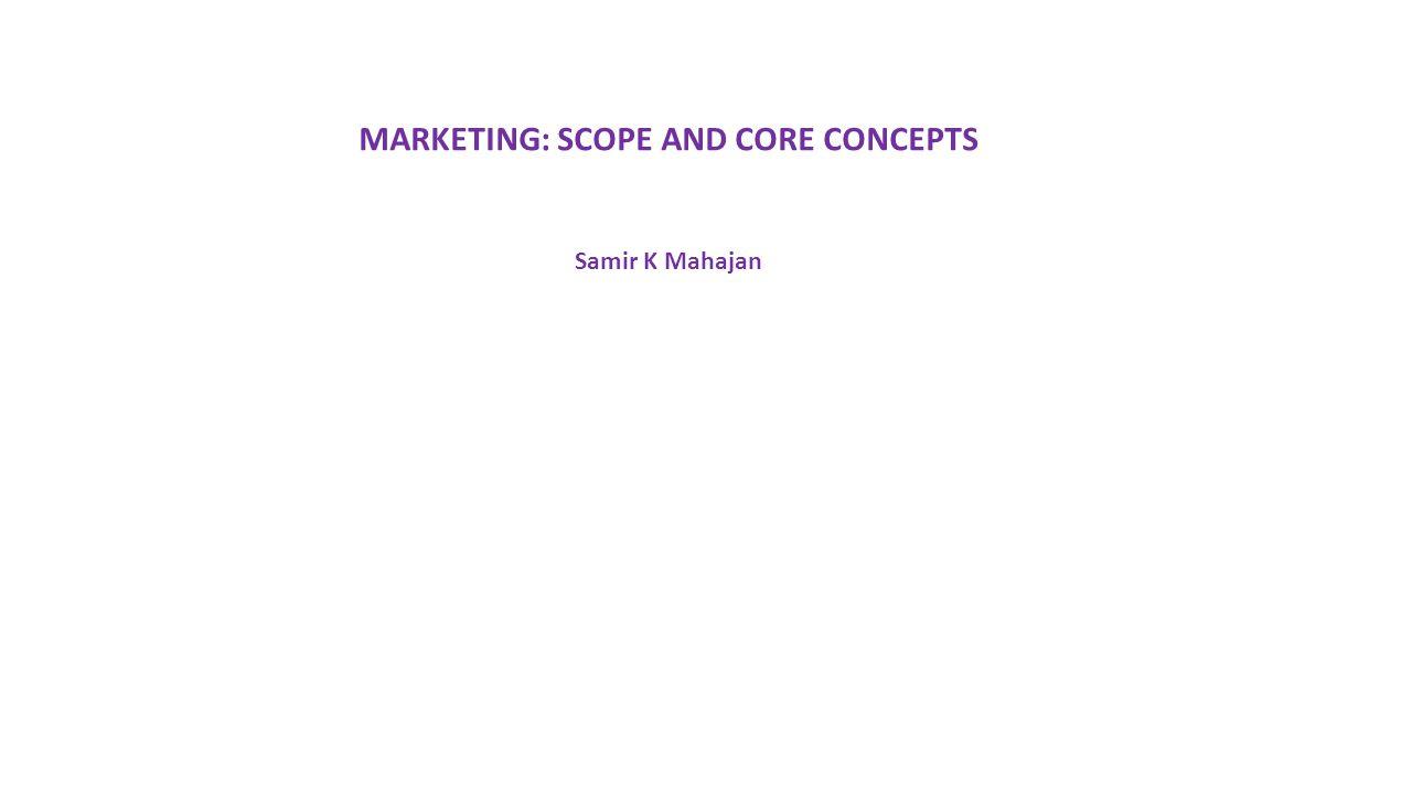 MARKETING: SCOPE AND CORE CONCEPTS Samir K Mahajan