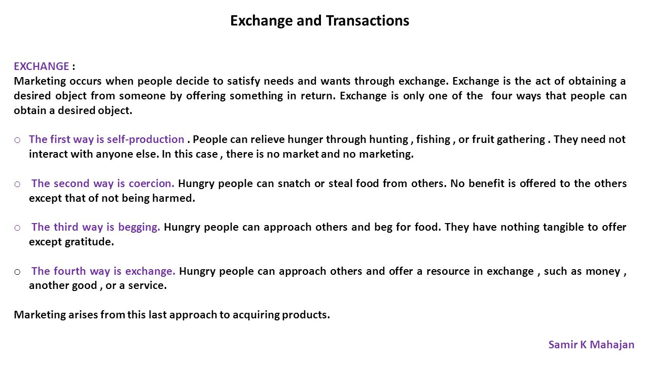 Exchange and Transactions EXCHANGE : Marketing occurs when people decide to satisfy needs and wants through exchange.