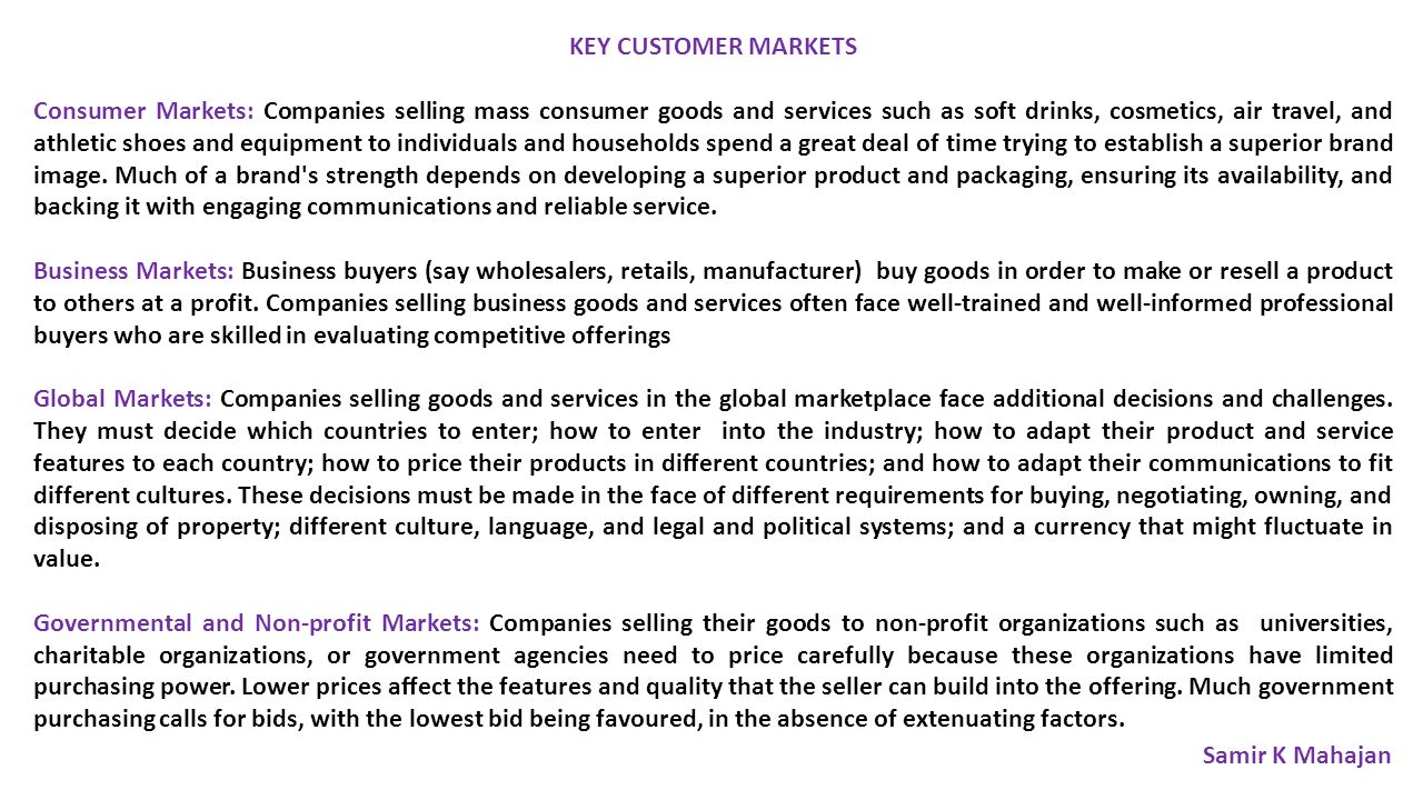 KEY CUSTOMER MARKETS Consumer Markets: Companies selling mass consumer goods and services such as soft drinks, cosmetics, air travel, and athletic shoes and equipment to individuals and households spend a great deal of time trying to establish a superior brand image.