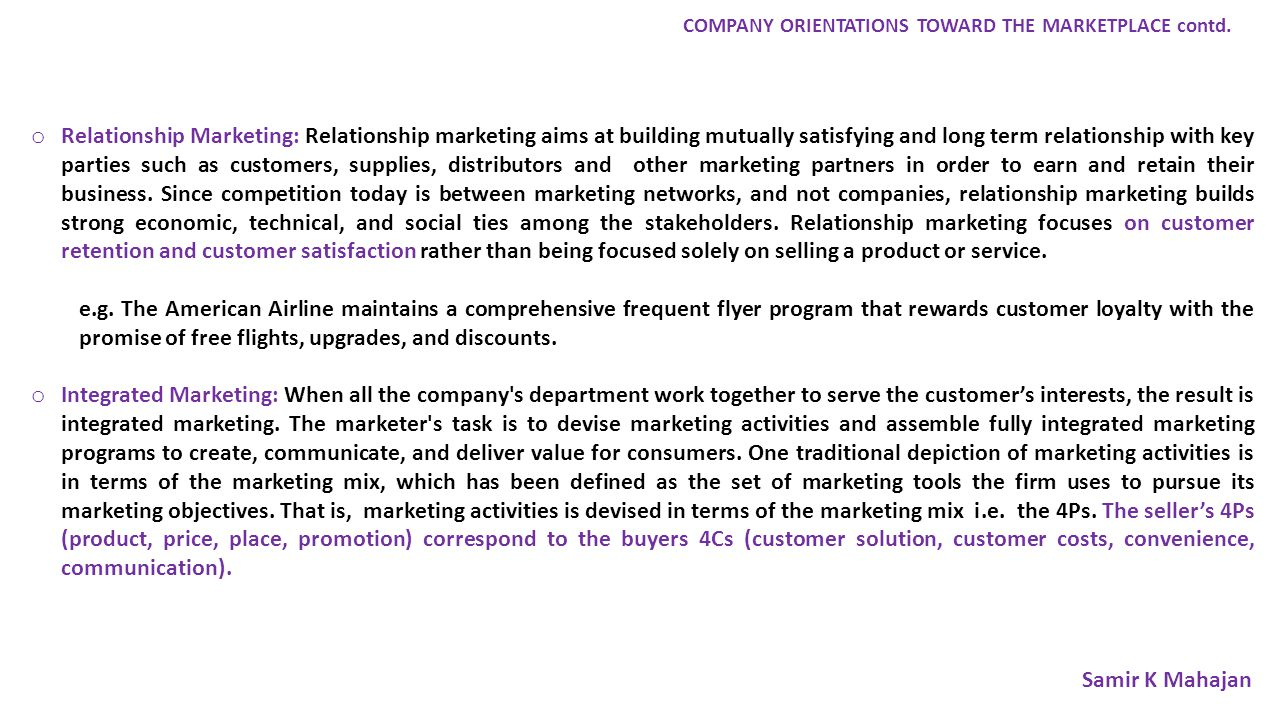 o Relationship Marketing: Relationship marketing aims at building mutually satisfying and long term relationship with key parties such as customers, supplies, distributors and other marketing partners in order to earn and retain their business.