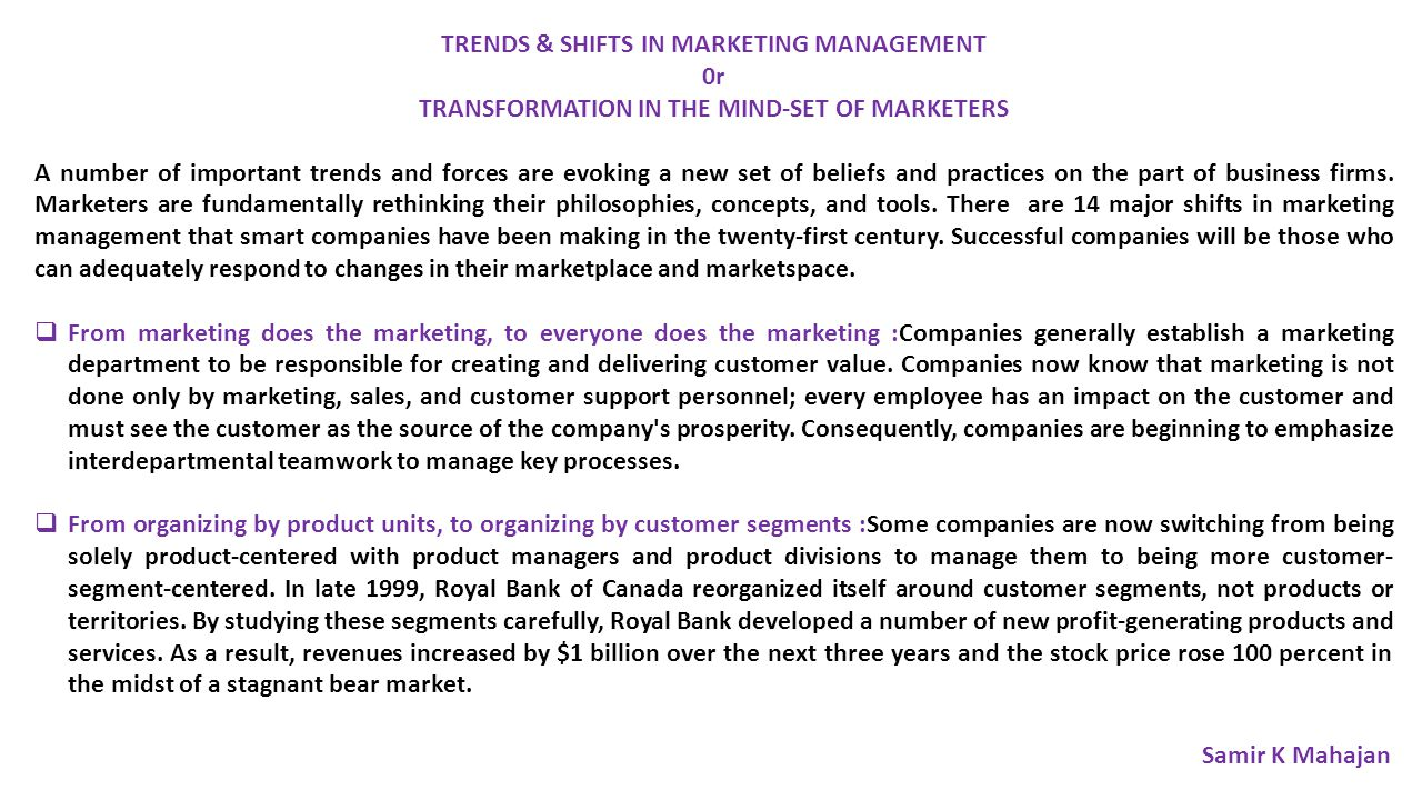TRENDS & SHIFTS IN MARKETING MANAGEMENT 0r TRANSFORMATION IN THE MIND-SET OF MARKETERS A number of important trends and forces are evoking a new set of beliefs and practices on the part of business firms.