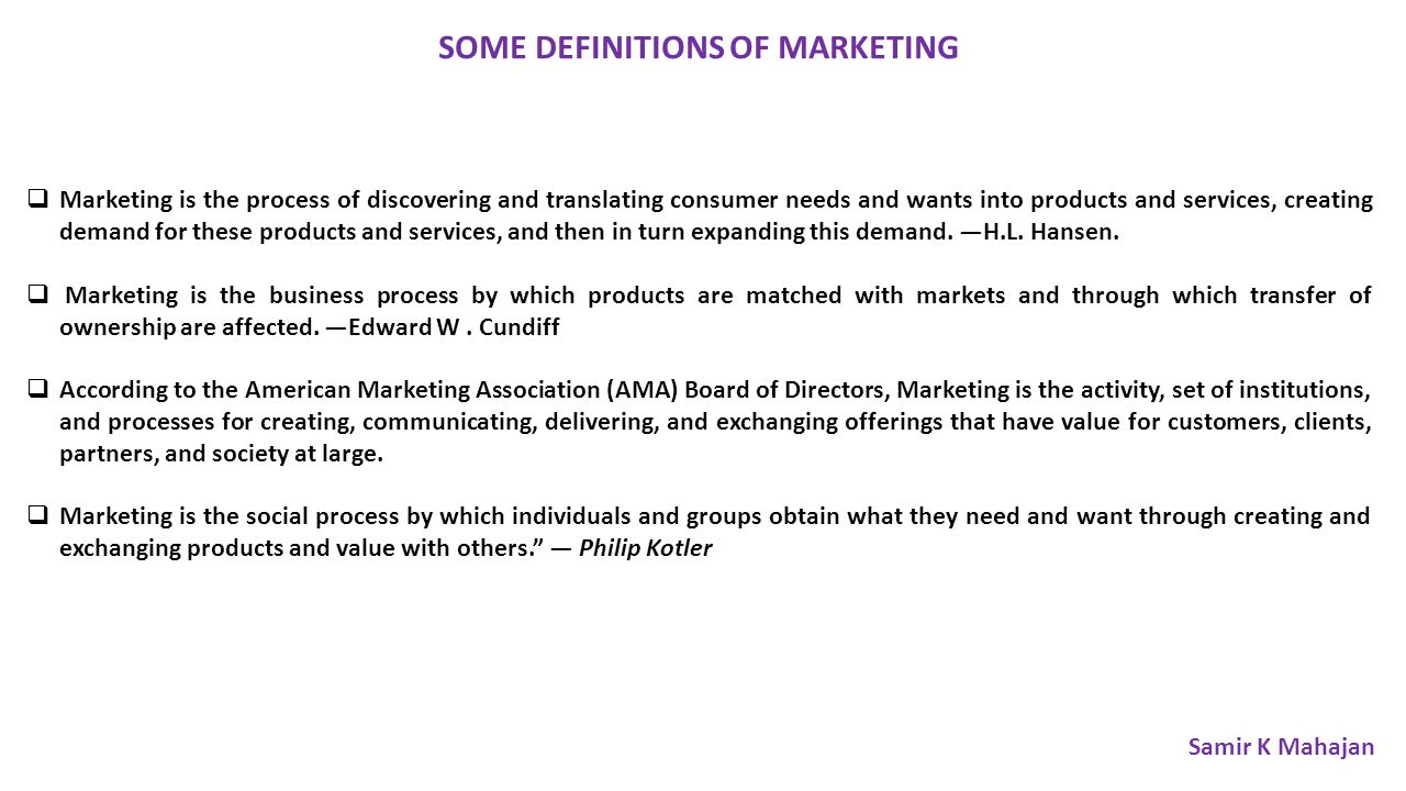 SOME DEFINITIONS OF MARKETING  Marketing is the process of discovering and translating consumer needs and wants into products and services, creating demand for these products and services, and then in turn expanding this demand.