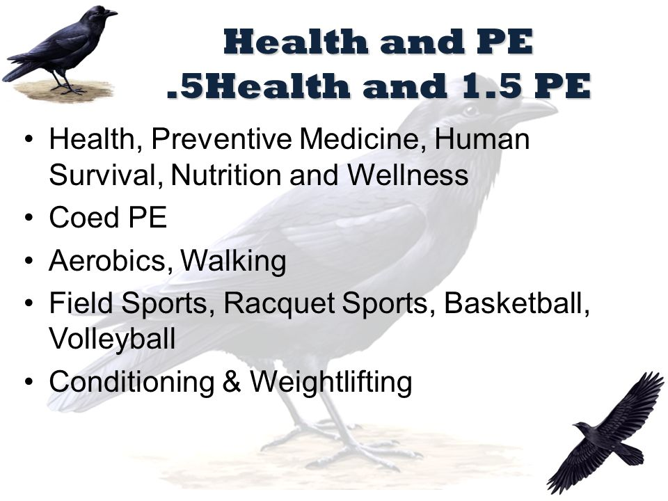 Health and PE.5Health and 1.5 PE Health, Preventive Medicine, Human Survival, Nutrition and Wellness Coed PE Aerobics, Walking Field Sports, Racquet Sports, Basketball, Volleyball Conditioning & Weightlifting