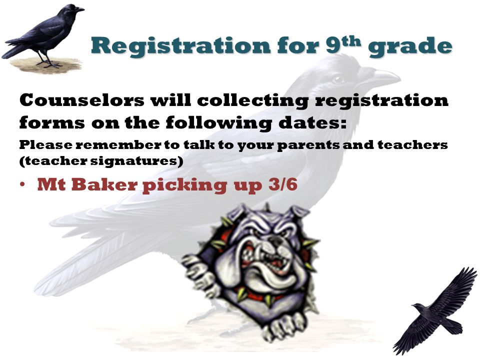 Registration for 9 th grade Counselors will collecting registration forms on the following dates: Please remember to talk to your parents and teachers (teacher signatures) Mt Baker picking up 3/6