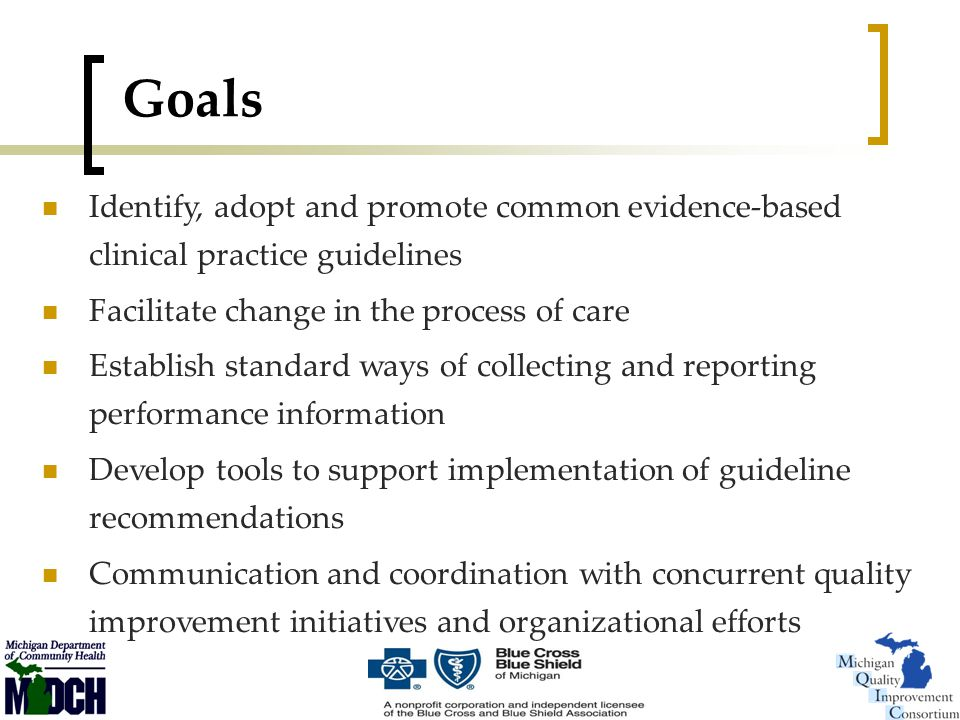 Goals Identify, adopt and promote common evidence-based clinical practice guidelines Facilitate change in the process of care Establish standard ways of collecting and reporting performance information Develop tools to support implementation of guideline recommendations Communication and coordination with concurrent quality improvement initiatives and organizational efforts