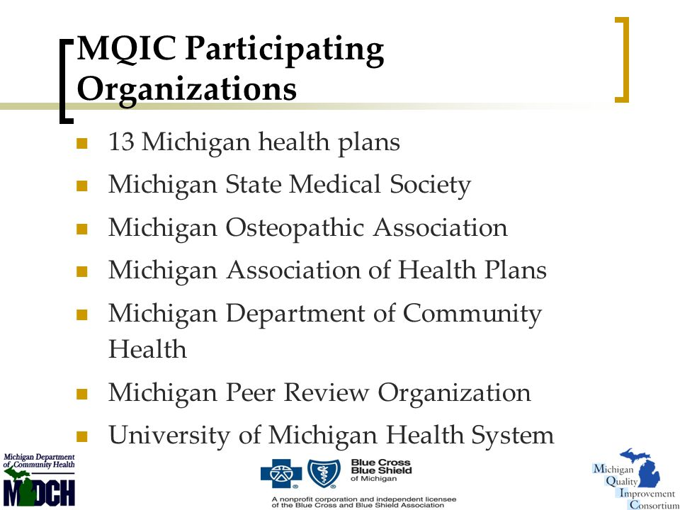 MQIC Participating Organizations 13 Michigan health plans Michigan State Medical Society Michigan Osteopathic Association Michigan Association of Health Plans Michigan Department of Community Health Michigan Peer Review Organization University of Michigan Health System