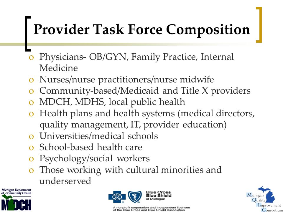 Provider Task Force Composition oPhysicians- OB/GYN, Family Practice, Internal Medicine oNurses/nurse practitioners/nurse midwife oCommunity-based/Medicaid and Title X providers oMDCH, MDHS, local public health oHealth plans and health systems (medical directors, quality management, IT, provider education) oUniversities/medical schools oSchool-based health care oPsychology/social workers oThose working with cultural minorities and underserved