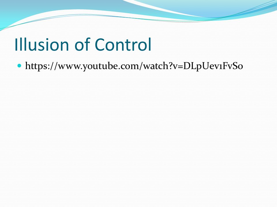 Illusion of Control https://www.youtube.com/watch?v=DLpUev1FvS0