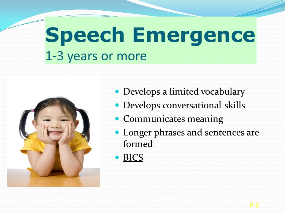 Speech Emergence 1-3 years or more Develops a limited vocabulary Develops conversational skills Communicates meaning Longer phrases and sentences are formed BICS P 2