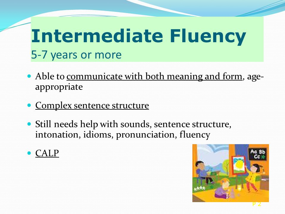 Intermediate Fluency 5-7 years or more Able to communicate with both meaning and form, age- appropriate Complex sentence structure Still needs help with sounds, sentence structure, intonation, idioms, pronunciation, fluency CALP P 2