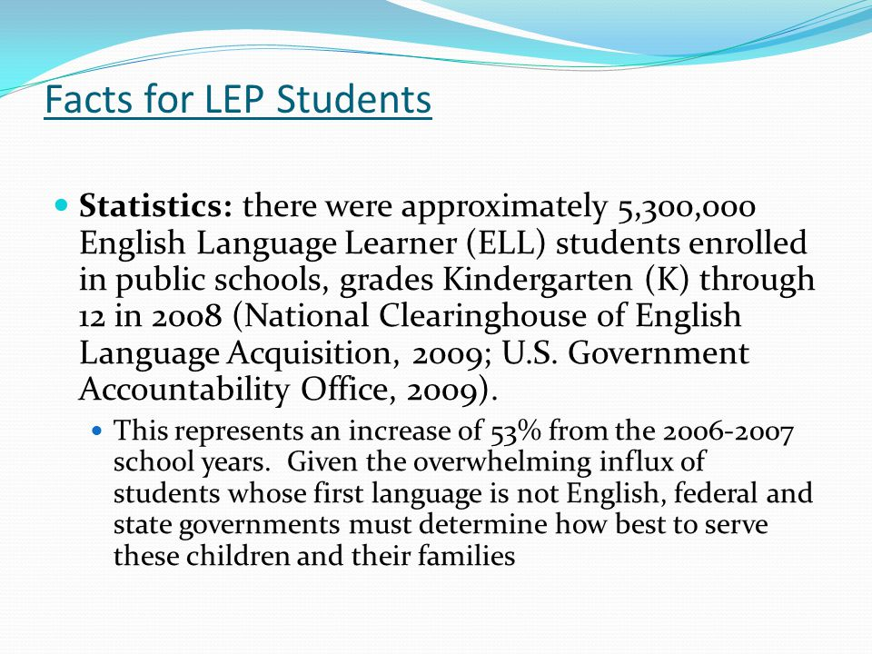 Facts for LEP Students Statistics: there were approximately 5,300,000 English Language Learner (ELL) students enrolled in public schools, grades Kindergarten (K) through 12 in 2008 (National Clearinghouse of English Language Acquisition, 2009; U.S.