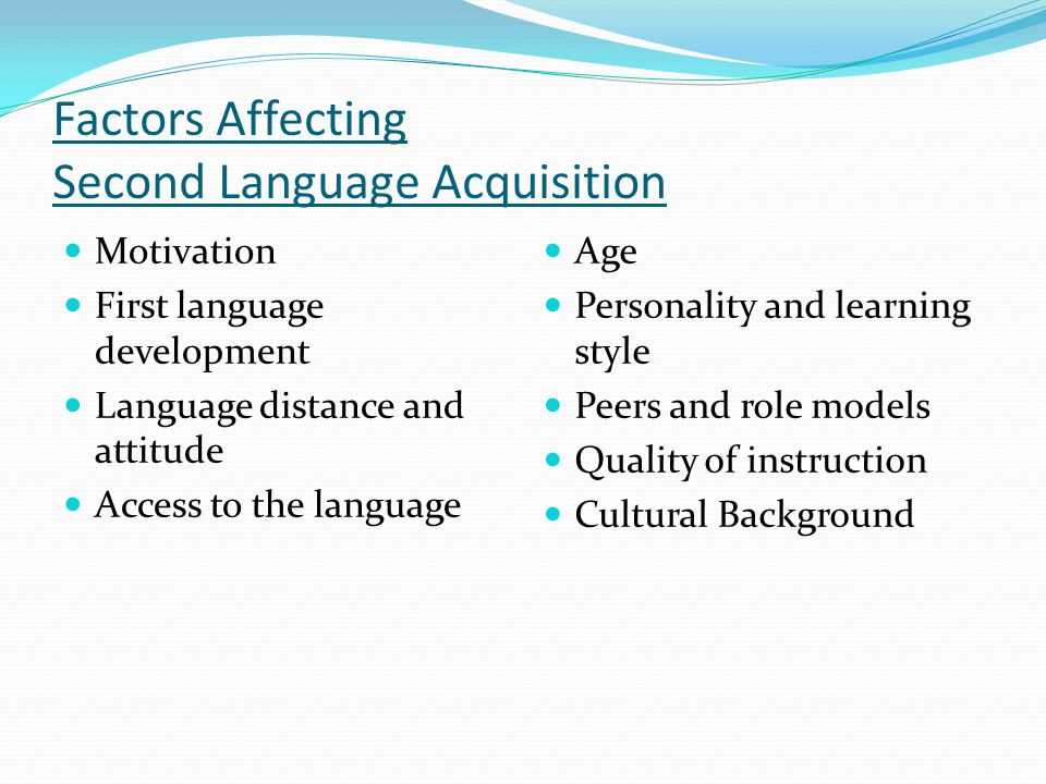 Factors Affecting Second Language Acquisition Motivation First language development Language distance and attitude Access to the language Age Personality and learning style Peers and role models Quality of instruction Cultural Background