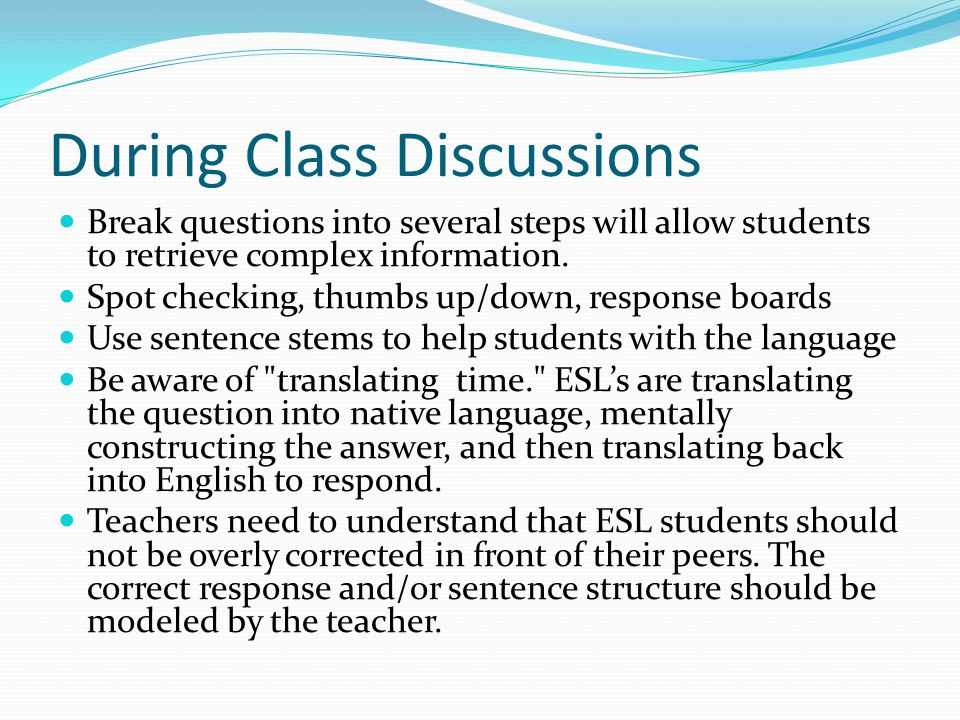 During Class Discussions Break questions into several steps will allow students to retrieve complex information.