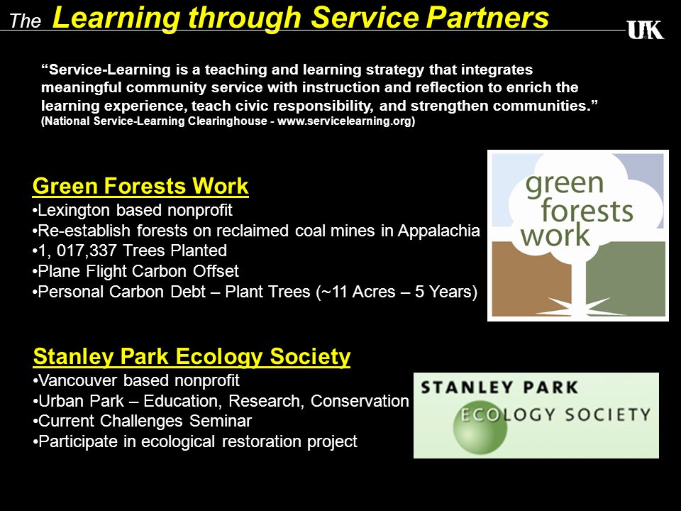 The Learning through Service Partners Green Forests Work Lexington based nonprofit Re-establish forests on reclaimed coal mines in Appalachia 1, 017,337 Trees Planted Plane Flight Carbon Offset Personal Carbon Debt – Plant Trees (~11 Acres – 5 Years) Stanley Park Ecology Society Vancouver based nonprofit Urban Park – Education, Research, Conservation Current Challenges Seminar Participate in ecological restoration project Service-Learning is a teaching and learning strategy that integrates meaningful community service with instruction and reflection to enrich the learning experience, teach civic responsibility, and strengthen communities. (National Service-Learning Clearinghouse - www.servicelearning.org)