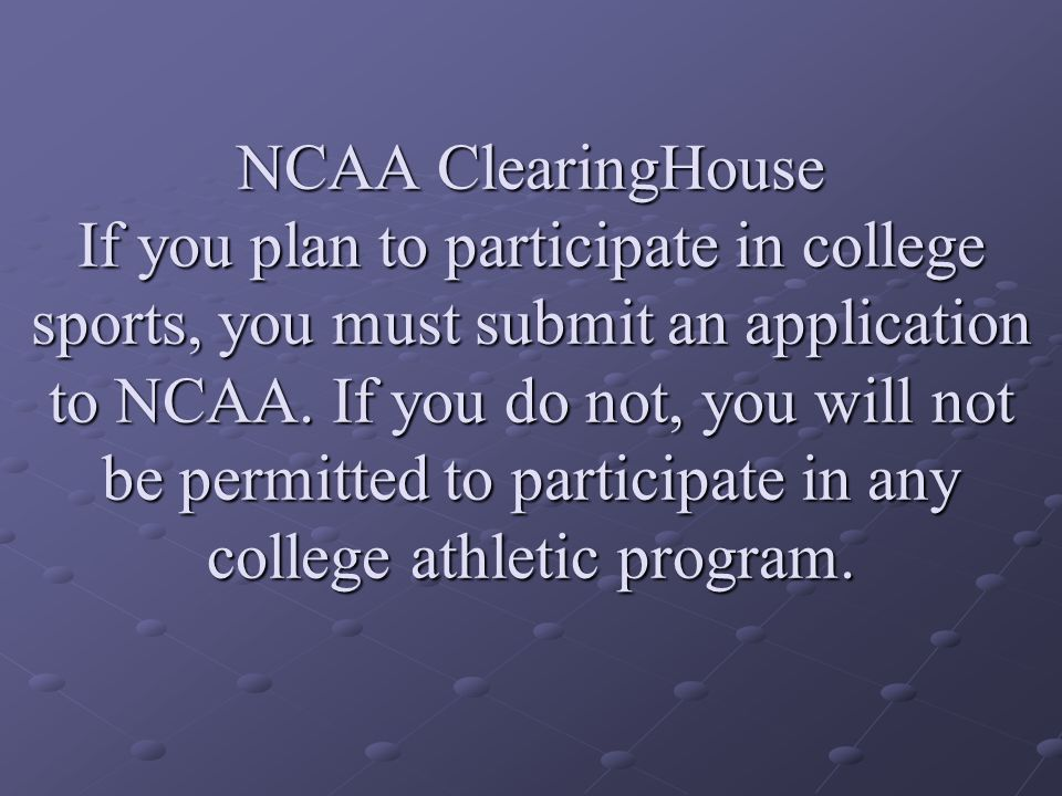 NCAA ClearingHouse If you plan to participate in college sports, you must submit an application to NCAA.
