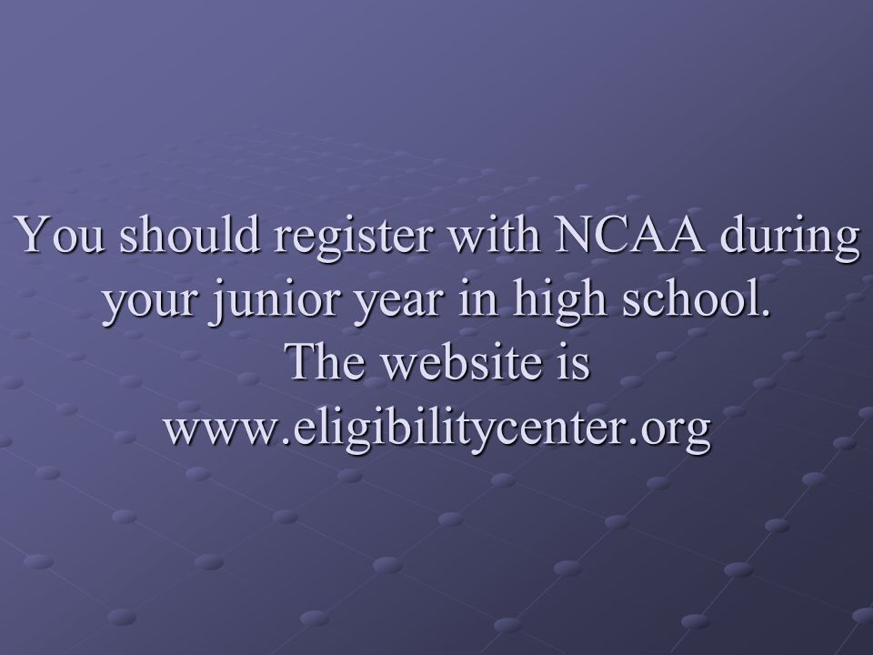 You should register with NCAA during your junior year in high school.