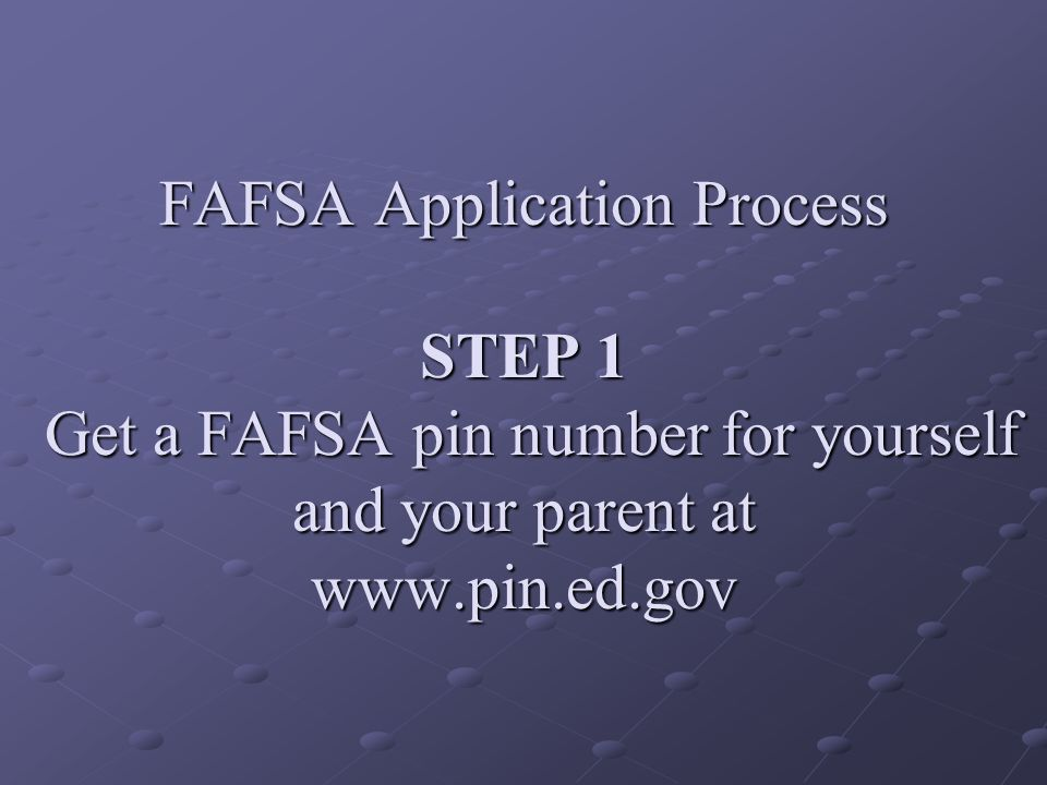 FAFSA Application Process STEP 1 Get a FAFSA pin number for yourself and your parent at www.pin.ed.gov