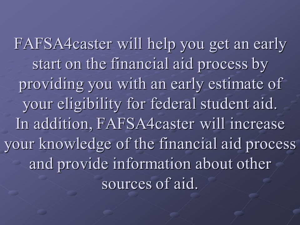 FAFSA4caster will help you get an early start on the financial aid process by providing you with an early estimate of your eligibility for federal student aid.