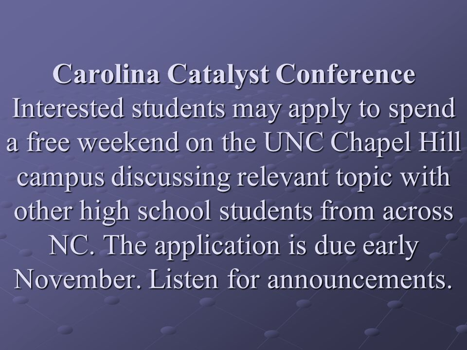 Carolina Catalyst Conference Interested students may apply to spend a free weekend on the UNC Chapel Hill campus discussing relevant topic with other high school students from across NC.