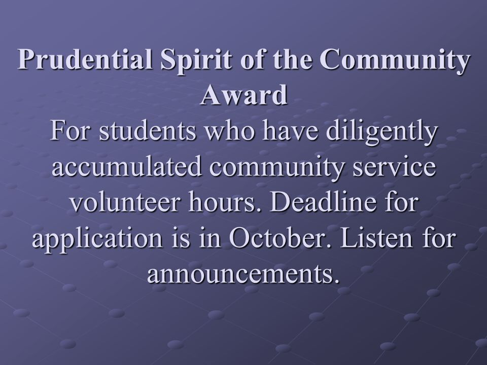 Prudential Spirit of the Community Award For students who have diligently accumulated community service volunteer hours.