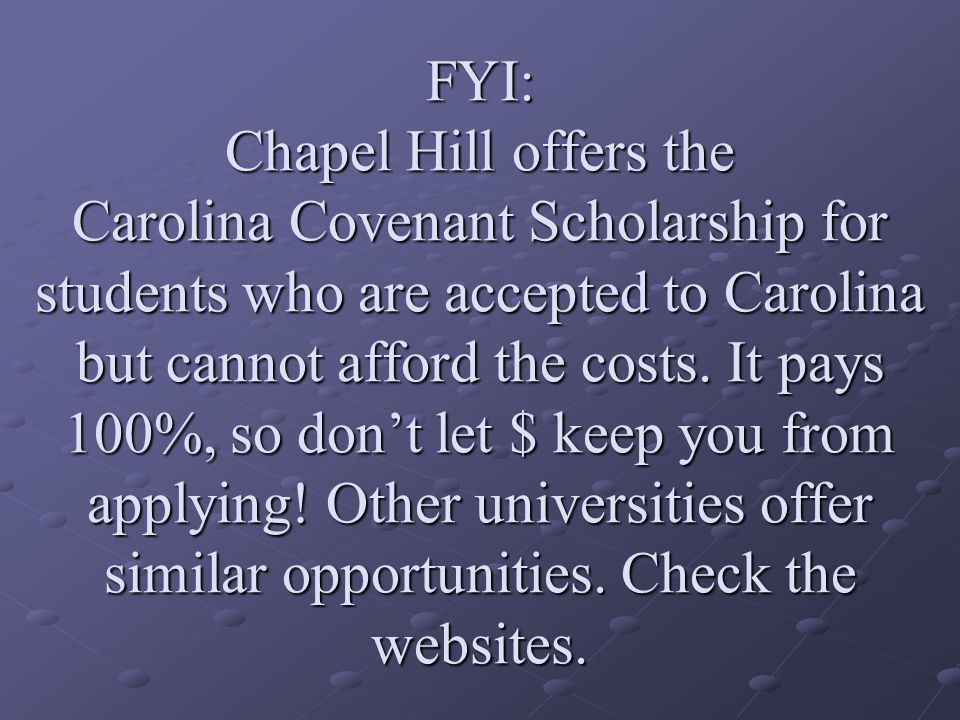 FYI: Chapel Hill offers the Carolina Covenant Scholarship for students who are accepted to Carolina but cannot afford the costs.