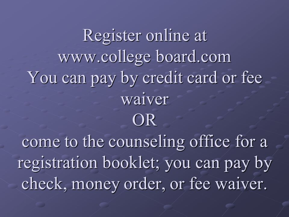 Register online at www.college board.com You can pay by credit card or fee waiver OR come to the counseling office for a registration booklet; you can pay by check, money order, or fee waiver.