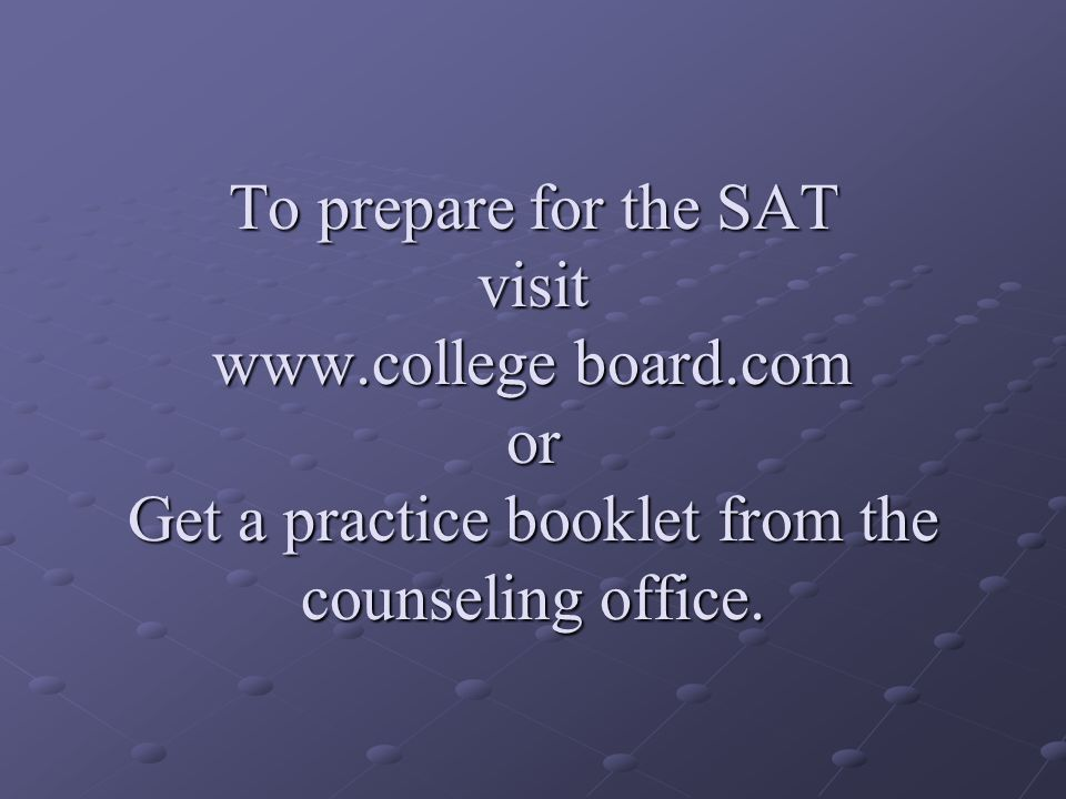 To prepare for the SAT visit www.college board.com or Get a practice booklet from the counseling office.