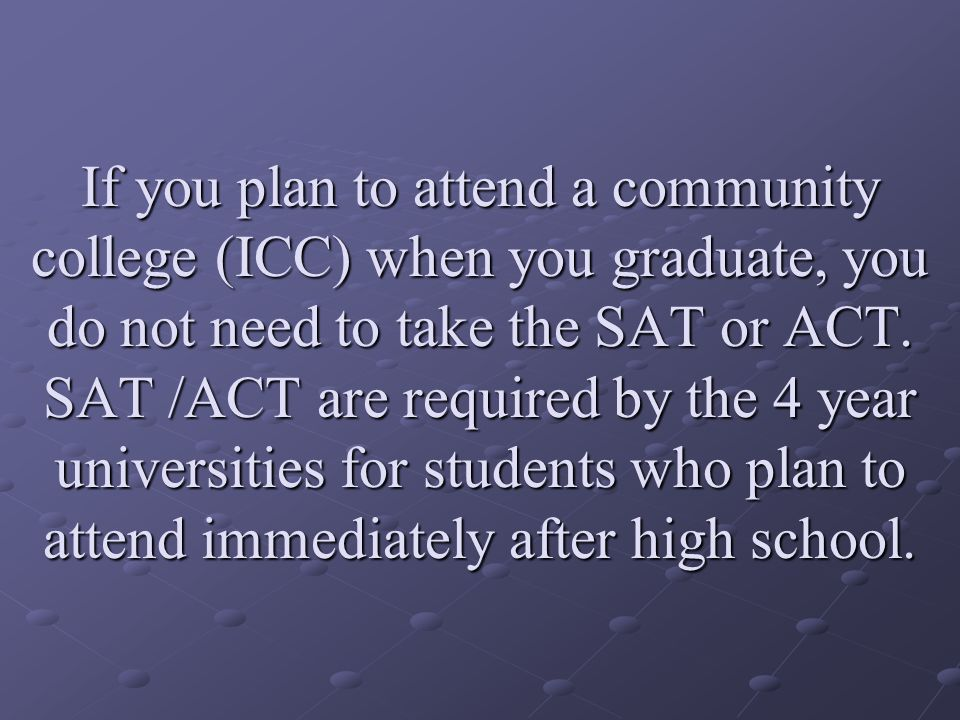If you plan to attend a community college (ICC) when you graduate, you do not need to take the SAT or ACT.
