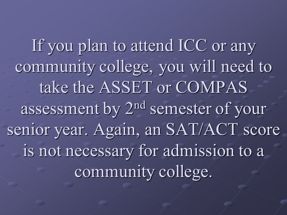 If you plan to attend ICC or any community college, you will need to take the ASSET or COMPAS assessment by 2 nd semester of your senior year.
