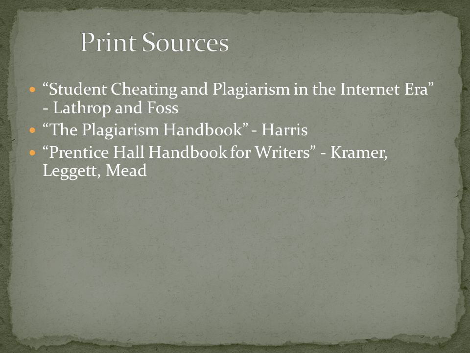 Student Cheating and Plagiarism in the Internet Era - Lathrop and Foss The Plagiarism Handbook - Harris Prentice Hall Handbook for Writers - Kramer, Leggett, Mead