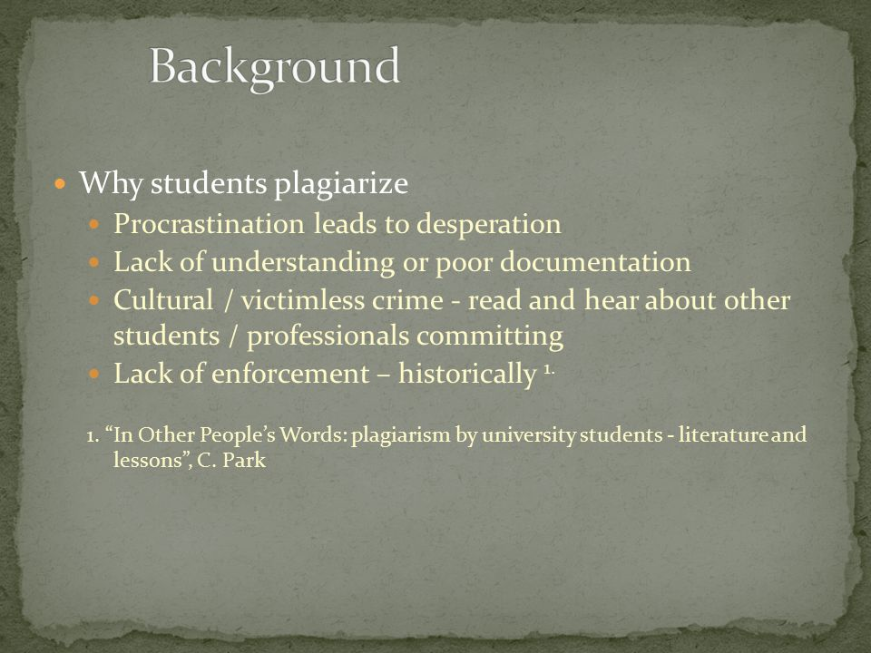 Why students plagiarize Procrastination leads to desperation Lack of understanding or poor documentation Cultural / victimless crime - read and hear about other students / professionals committing Lack of enforcement – historically 1.