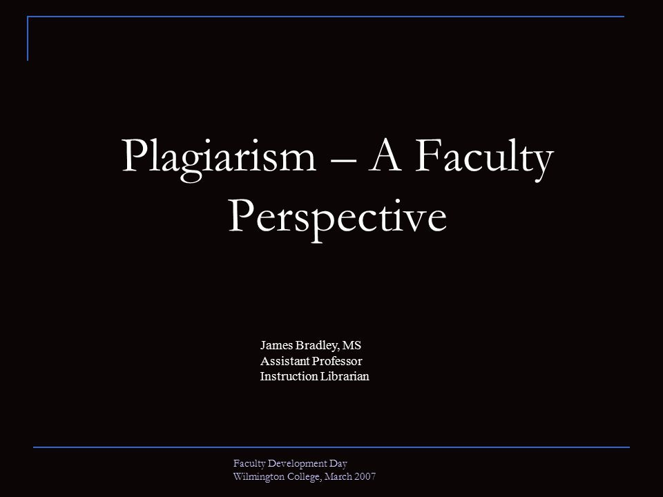 Faculty Development Day Wilmington College, March 2007 Plagiarism – A Faculty Perspective James Bradley, MS Assistant Professor Instruction Librarian