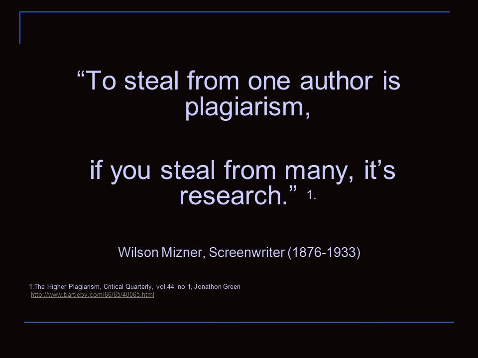 To steal from one author is plagiarism, if you steal from many, it's research. 1.
