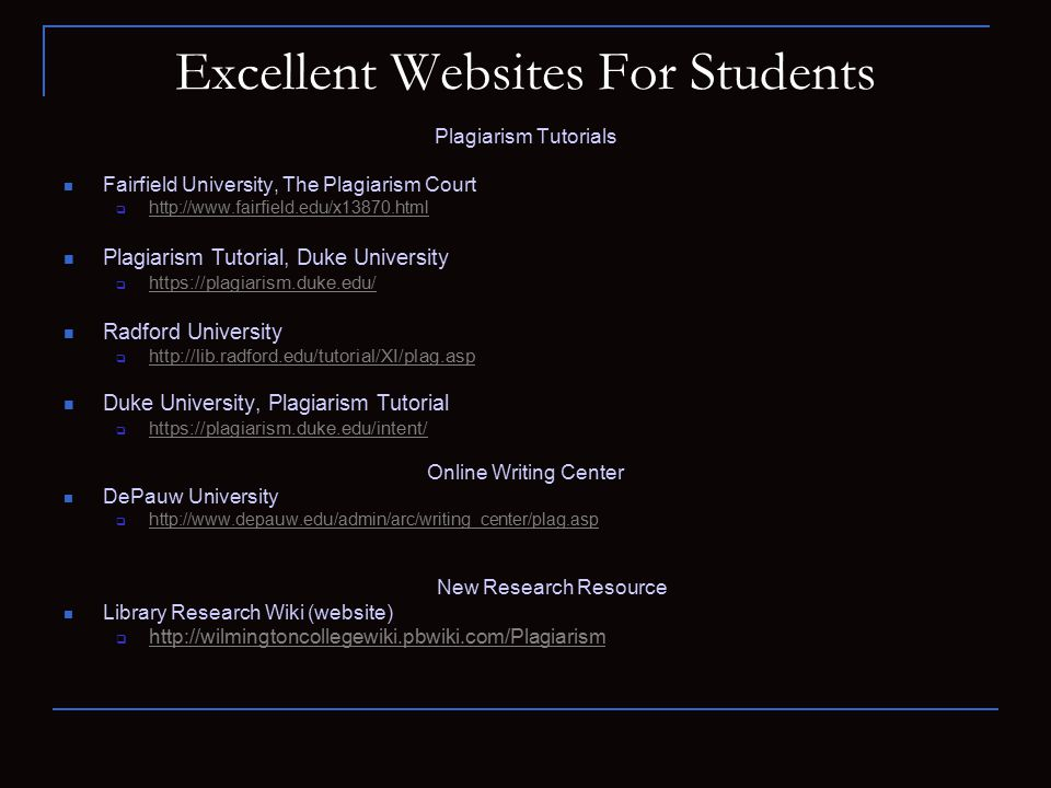 Excellent Websites For Students Plagiarism Tutorials Fairfield University, The Plagiarism Court  http://www.fairfield.edu/x13870.html http://www.fairfield.edu/x13870.html Plagiarism Tutorial, Duke University  https://plagiarism.duke.edu/ https://plagiarism.duke.edu/ Radford University  http://lib.radford.edu/tutorial/XI/plag.asp http://lib.radford.edu/tutorial/XI/plag.asp Duke University, Plagiarism Tutorial  https://plagiarism.duke.edu/intent/ https://plagiarism.duke.edu/intent/ Online Writing Center DePauw University  http://www.depauw.edu/admin/arc/writing_center/plag.asp http://www.depauw.edu/admin/arc/writing_center/plag.asp New Research Resource Library Research Wiki (website)  http://wilmingtoncollegewiki.pbwiki.com/Plagiarism http://wilmingtoncollegewiki.pbwiki.com/Plagiarism