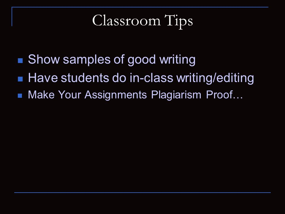Classroom Tips Show samples of good writing Have students do in-class writing/editing Make Your Assignments Plagiarism Proof…