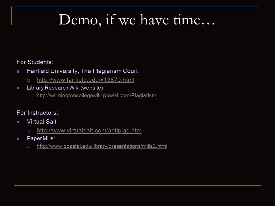 Demo, if we have time… For Students: Fairfield University, The Plagiarism Court  http://www.fairfield.edu/x13870.html http://www.fairfield.edu/x13870.html Library Research Wiki (website)  http://wilmingtoncollegewiki.pbwiki.com/Plagiarism http://wilmingtoncollegewiki.pbwiki.com/Plagiarism For Instructors: Virtual Salt  http://www.virtualsalt.com/antiplag.htm http://www.virtualsalt.com/antiplag.htm Paper Mills:  http://www.coastal.edu/library/presentations/mills2.html http://www.coastal.edu/library/presentations/mills2.html