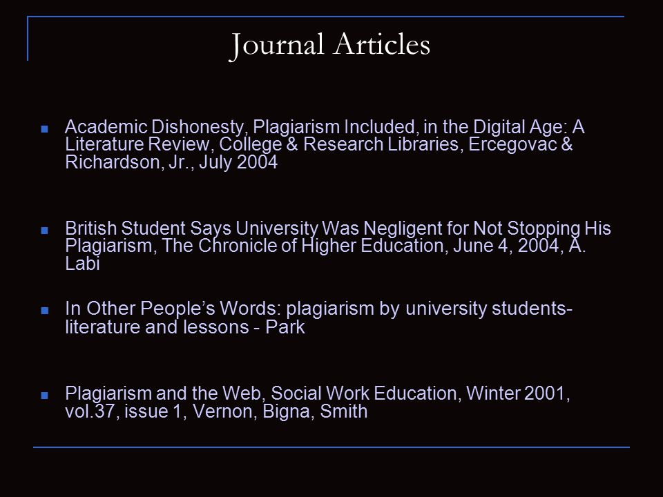 Journal Articles Academic Dishonesty, Plagiarism Included, in the Digital Age: A Literature Review, College & Research Libraries, Ercegovac & Richardson, Jr., July 2004 British Student Says University Was Negligent for Not Stopping His Plagiarism, The Chronicle of Higher Education, June 4, 2004, A.