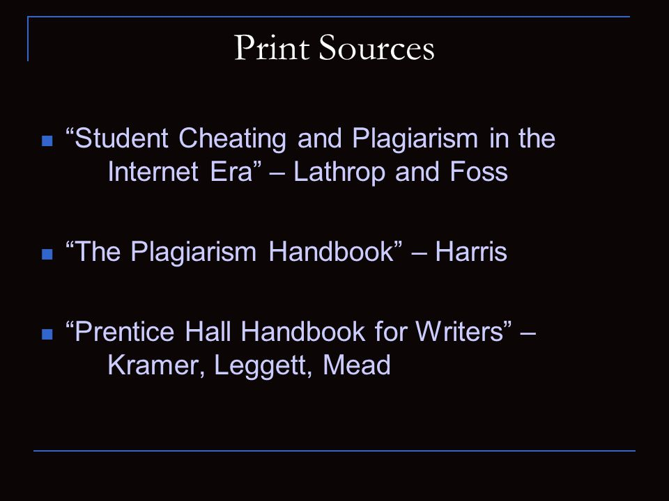 Print Sources Student Cheating and Plagiarism in the Internet Era – Lathrop and Foss The Plagiarism Handbook – Harris Prentice Hall Handbook for Writers – Kramer, Leggett, Mead