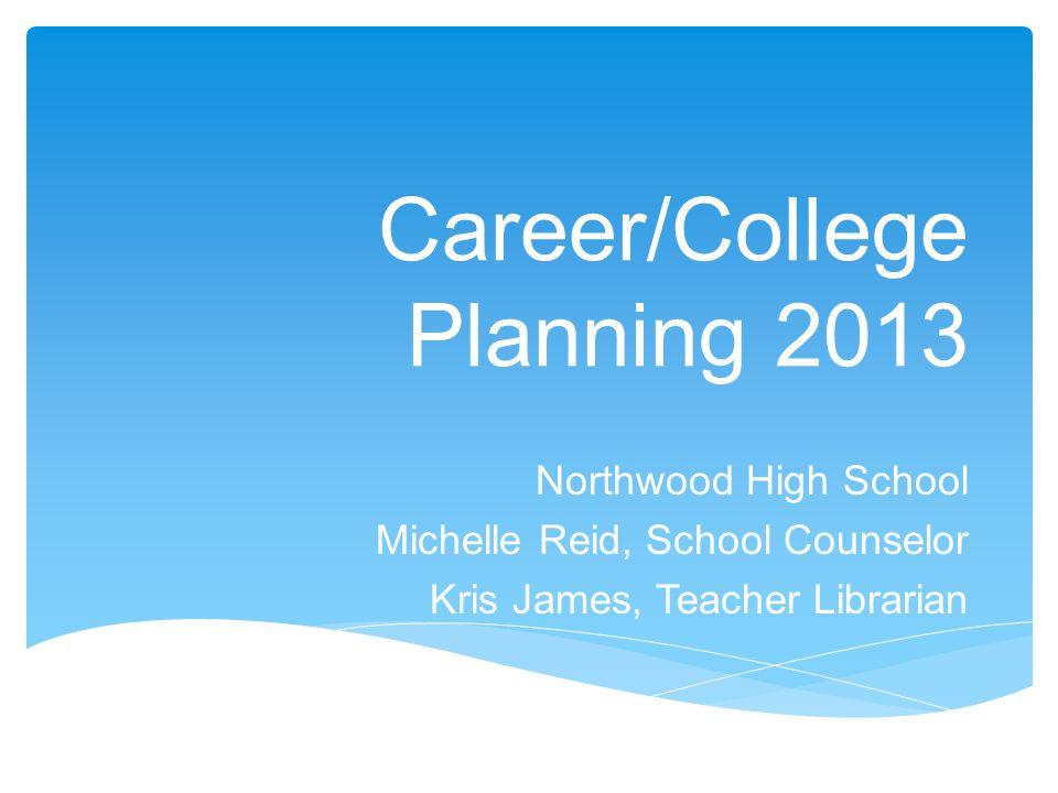 Career/College Planning 2013 Northwood High School Michelle Reid, School Counselor Kris James, Teacher Librarian