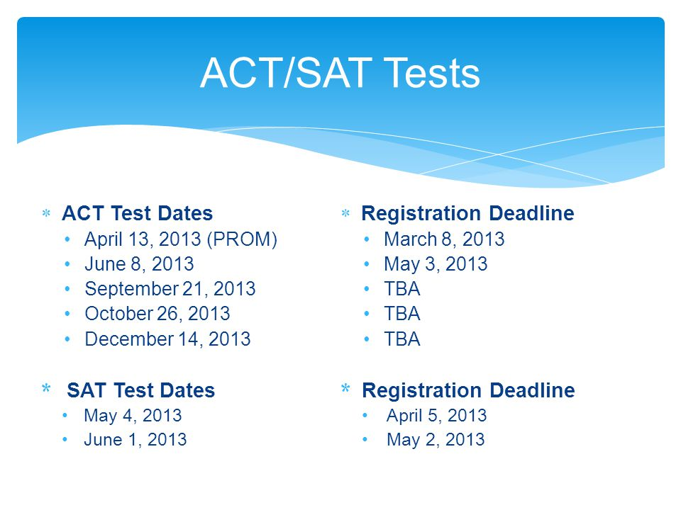  ACT Test Dates April 13, 2013 (PROM) June 8, 2013 September 21, 2013 October 26, 2013 December 14, 2013 * SAT Test Dates May 4, 2013 June 1, 2013  Registration Deadline March 8, 2013 May 3, 2013 TBA * Registration Deadline April 5, 2013 May 2, 2013 ACT/SAT Tests