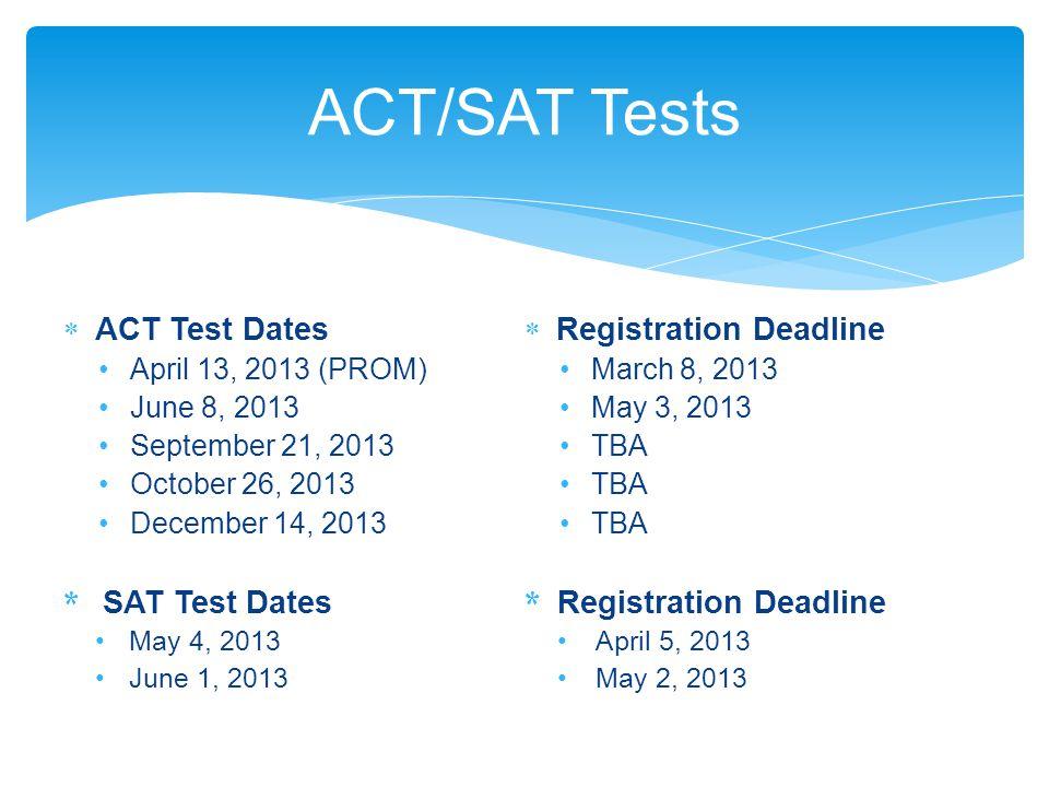  ACT Test Dates April 13, 2013 (PROM) June 8, 2013 September 21, 2013 October 26, 2013 December 14, 2013 * SAT Test Dates May 4, 2013 June 1, 2013  Registration Deadline March 8, 2013 May 3, 2013 TBA * Registration Deadline April 5, 2013 May 2, 2013 ACT/SAT Tests
