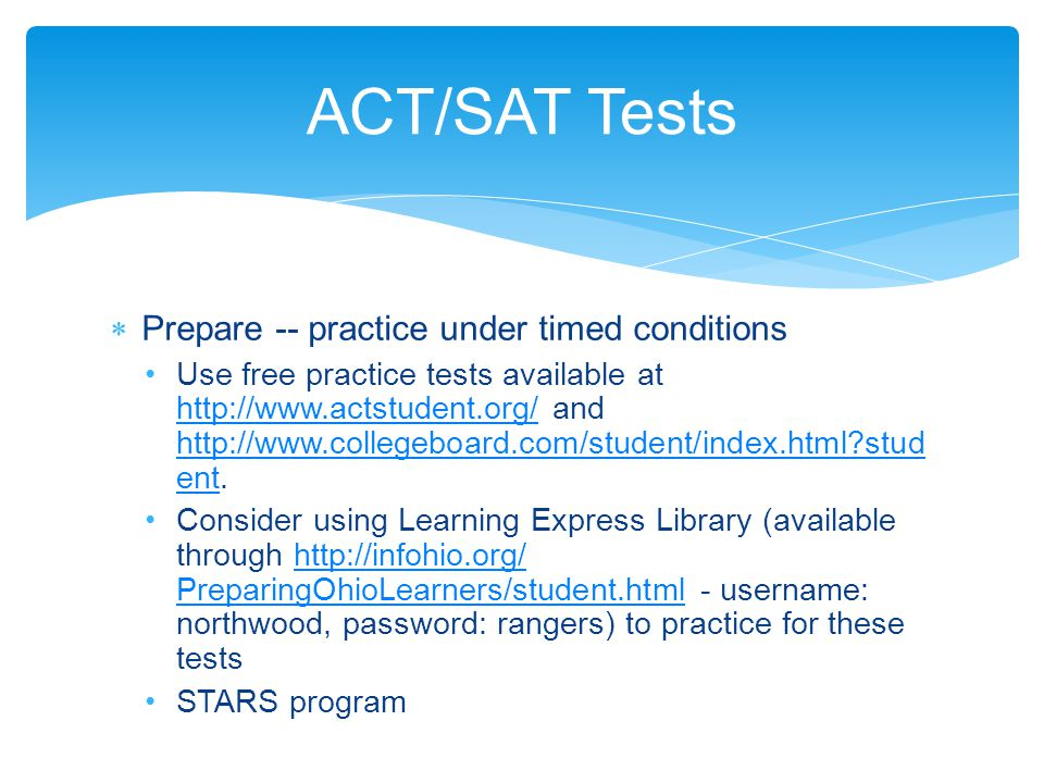 Prepare -- practice under timed conditions Use free practice tests available at http://www.actstudent.org/ and http://www.collegeboard.com/student/index.html stud ent.