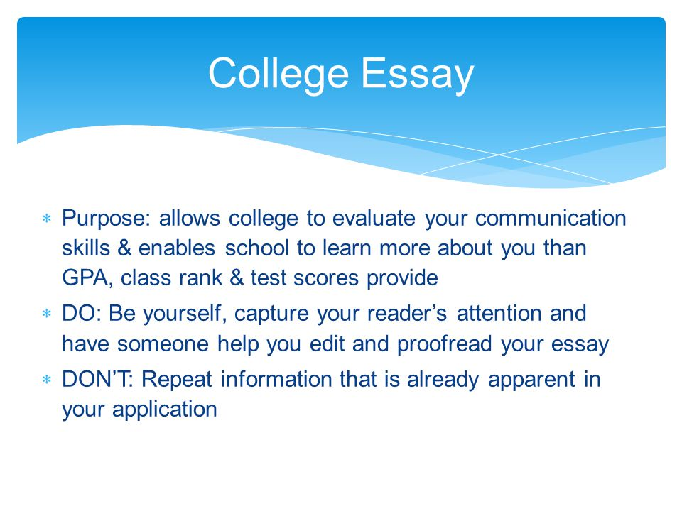  Purpose: allows college to evaluate your communication skills & enables school to learn more about you than GPA, class rank & test scores provide  DO: Be yourself, capture your reader's attention and have someone help you edit and proofread your essay  DON'T: Repeat information that is already apparent in your application College Essay