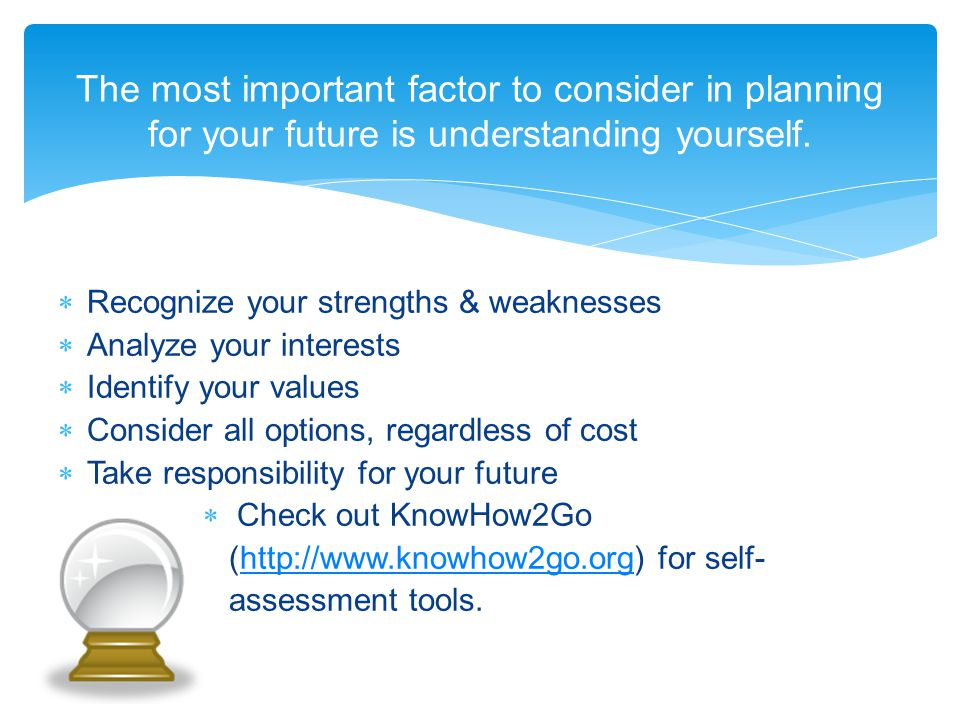  Recognize your strengths & weaknesses  Analyze your interests  Identify your values  Consider all options, regardless of cost  Take responsibility for your future  Check out KnowHow2Go (http://www.knowhow2go.org) for self-http://www.knowhow2go.org assessment tools.