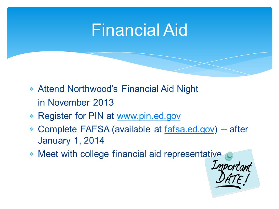  Attend Northwood's Financial Aid Night in November 2013  Register for PIN at www.pin.ed.govwww.pin.ed.gov  Complete FAFSA (available at fafsa.ed.gov) -- after January 1, 2014fafsa.ed.gov  Meet with college financial aid representative Financial Aid