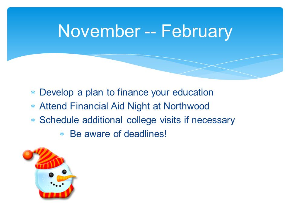  Develop a plan to finance your education  Attend Financial Aid Night at Northwood  Schedule additional college visits if necessary  Be aware of d